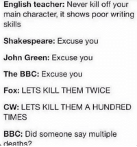 Memes, Shakespeare, and Teacher: English teacher: Never kill off your  main character, it shows poor writing  skills  Shakespeare: Excuse you  John Green: Excuse you  The BBC: Excuse you  Fox: LETS KILL THEM TWICE  CW: LETS KILL THEM A HUNDRED  TIMES  BBC: Did someone say multiple  deaths? When I had a English assessment where we had to write ourselves into a book... I killed myself off. What does that say about me? • • • • alwayskeepfighting supernatural tumblr tumblrposts multifandom sherlock merlin doctorwho harrypotter spn akf merthur destiel jaredpadalecki jensenackles mishacollins phandom