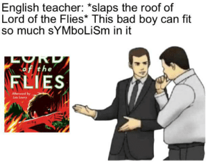 Bad, Teacher, and English: English teacher: *slaps the roof of  Lord of the Flies* This bad boy can fit  so much sYMboLiSm in it  of the  FLIES  Afterword by  Loin Lowry STUDENTS, ANALYSIS