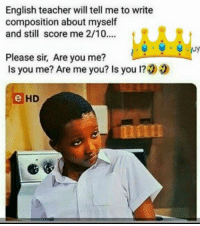 Composition: English teacher will tell me to write  composition about myself  and still score me 2/10....  CRS  Please sir, Are you me?  Is you me? Are me you? Is you 1?00  HD