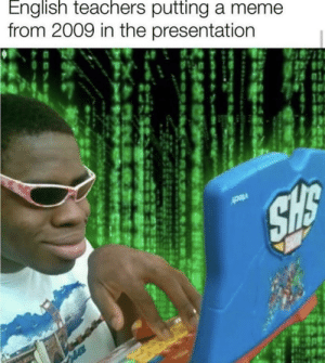Meirl: English teachers putting a meme  from 2009 in the presentation  10  SHS Meirl