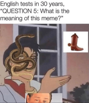 "Recycled memes might have a theme?: English tests in 30 years,  ""QUESTION 5: What is the  meaning of this meme?"" Recycled memes might have a theme?"