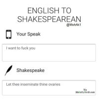 What do ppl think about this translate into Shakespeare meme format? Buy or sell via /r/MemeEconomy https://ift.tt/2MnvRHc: ENGLISH TO  SHAKESPEAREAN  @MohAk1  Your Speak  I want to fuck you  Shakespeake  Let thee inseminate thine ovaries  Via  MohstlyFresh.com What do ppl think about this translate into Shakespeare meme format? Buy or sell via /r/MemeEconomy https://ift.tt/2MnvRHc