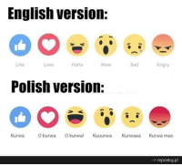 Stolen from a great Polish guy in UC :D  Ponko the king of shitposting and Greece: English version.  Haha  Sad  Like  Love  Wow  Angry  Polish version:  Kurwa  O kurwa  O kurwa  Kuuurwa  Kurwaaan  Kurwa mac  repostuj.pl Stolen from a great Polish guy in UC :D  Ponko the king of shitposting and Greece