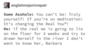 Know Her: englishmajorinrepair  Some Asshole: You can't be! Truly  yourself! If you're on medication!  It's changing the Real YouT!  Me: if the real me is going to lie  the floor for 3 weeks and try to  drown herself in the river I don't  want to know her, Barbara