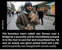 Memes, Rabbit, and Animal Cruelty: ENHAM  The homeless man's rabbit was thrown over a  bridge by a passerby and he immediately jumped  in to the river to save her and resuscitated her. He  won an award, was given animal food and a job,  and the passerby was charged with animal cruelty. Awesome the animal was saved and justice was served 🐰