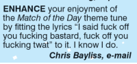 "enhance: ENHANCE your enjoyment of  the Match of the Day theme tune  by fitting the lyrics ""I said fuck off  you fucking bastard, fuck off you  fucking twat"" to it. I know do.  Chris Bayliss, e-mail"