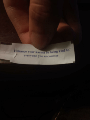 My local Chinese restaurant has given me advice for my Reddit account: Enhance your karma by being kind to  everyone you encounter. My local Chinese restaurant has given me advice for my Reddit account