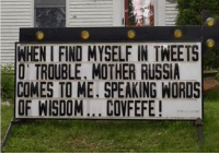 Memes, Russia, and Wisdom: ENHENIFIND MYSELF IN TWEETS  TROUBLE, MOTHER RUSSIA  COMES TO ME, SPEAKING WORDS  OF WISDOM ...COVFEFE covfefe