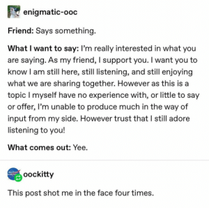 "Tumblr Textposts on Instagram: ""This is a personal attack on me -A #yee #tantalizingtumblr #tumblr #textposts #tumblrtextposts #memes #funny"": enigmatic-ooc  Friend: Says something.  What I want to say: l'm really interested in what you  are saying. As my friend, I support you. I want you to  know I am still here, still listening, and still enjoying  what we are sharing together. However as this is a  topic I myself have no experience with, or little to say  or offer, I'm unable to produce much in the way of  input from my side. However trust that I still adore  listening to you!  What comes out: Yee.  HOASTON HE  oockitty  This post shot me in the face four times. Tumblr Textposts on Instagram: ""This is a personal attack on me -A #yee #tantalizingtumblr #tumblr #textposts #tumblrtextposts #memes #funny"""