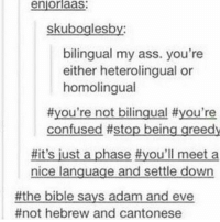 ugh I'm having such a shit week so far🙄🙄 ~ Jake🌵: enjorlaas:  skuboglesby  bilingual my ass. you're  either heterolingual or  homolingual  #you're not bilingual #you're  confused #stop being greedy  #It's lust a phase #you'll meet a  nice language and settle down  the bible says adam and eve  #not hebrew and cantonese ugh I'm having such a shit week so far🙄🙄 ~ Jake🌵