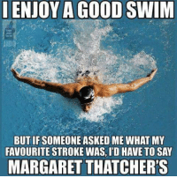 Swimming: ENJOY A GOOD SWIM  BUT IF SOMEONE ASKED ME WHAT MY  FAVOURITE STROKE WAS ID HAVE TO SAY  MARGARET THATCHER'S