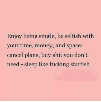 💯: Enjoy being single, be selfish with  your time, money, and space:  cancel plans, buy shit you don't  need sleep like fucking starfish 💯