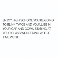 School, Wow, and Time: ENJOY HIGH SCHOOL YOU'RE GOING  TO BLINK TWICE AND YOU'LL BE IN  YOUR CAP AND GOWN STARING AT  YOUR CLASS WONDERING WHERE  TIME WENT Wow