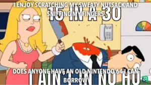 Nintendo, Old, and Borrow: ENJOY SCRATCHING MYSWEATY NUTSACK AND  SNIFFING MY FINGERS  30  DOES ANYONE HAVE AN OLD NINTENDO 641 CAN  ATIN EoRRONLUHU  BORROW