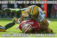 Ragnar: ENJOY THIS PHOTO OF COLIN KAEPERNICK  BEING  OPPRESSED BY WHITE PEOPLE Ragnar
