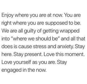 "Love, Memes, and Anxiety: Enjoy where you are at now. You are  right where you are supposed to be.  We are all guilty of getting wrapped  into ""where we should be"" and all that  does is cause stress and anxiety. Stay  here. Stay present. Love this moment.  Love yourself as you are. Stay  engaged in the now. https://t.co/qJHlpaIREb"