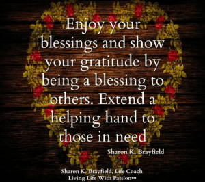 Life, Memes, and Blessings: Enjoy your  blessings and show  your gratitude by  being a blessing to  others. Extend a  helping hand to  those in need  Sharon K. Brayfield  Sharon K. Brayfield, Life Coach  Living Life With PassionTM Sharon K. Brayfield, Professional Life Coach & Mentor <3