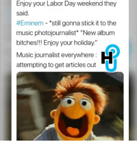"Eminem, Music, and Labor Day: Enjoy your Labor Day weekend they  said.  #Eminem-still gonna stick it to the  music photojournalist* ""New album  bitches!!! Enjoy your holiday.""  Music journalist everywhere:  attempting to get articles out"