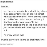 """Douchebag, Leonardo DiCaprio, and Memes: ennantssmith:  heathyr:  can there be a celebrity punk'd thing where  they get an interviewer on the red carpet  who acts like they don't know anyone there  and is like """"so... what are you in? sorry l  don't remember your name"""" to like  leonardo dicaprio and all the big name stars  just to see who is a douchebag about it or  not  i'd enjoy seeing that  I would pay you to let me be that interviewer  ource: heathyr Why do I eat when I'm borrrreeeeeddddd"""