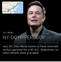 "Elon Musk, the founder of Tesla and SpaceX, tweeted on Thursday that he had received ""verbal government approval"" to build an underground hyperloop connecting New York City, Philadelphia, Baltimore and Washington D.C. The hyperloop would allow passenger to travel from New York to Washington in 29 minutes.: ENNSYLVANIA  New York  Philadelphia  MARYLAND NEW JERSEY  Washington O DELAWARE  U.S. NEWS  NY-DC HYPERLOOP  July 20 