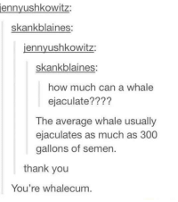 Whale Ejaculating: ennyushkowitz  skankblaines:  ennyushkowitz  skankblain  how much can a whale  ejaculate?  The average whale usually  ejaculates as much as 300  gallons of semen  thank you  You're whalecum