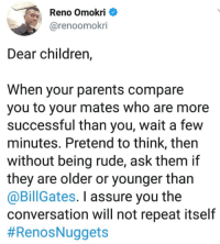 Children, Parents, and Rude: eno OmokI  @renoomokri  Dear children,  When your parents compare  you to your mates who are more  successful than you, wait a few  minutes. Pretend to think, then  without being rude, ask them if  they are older or younger than  @BillGates. I assure you the  conversation will not repeat itself  Dear Aggrieved Children