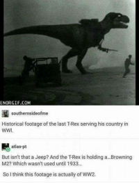 ENORGIF.COM  southernsideofme  Historical footage of the last T-Rex serving his country in  WWI.  atlas-pt  But isn't that a Jeep? And the TRex is holding a...Browning  M2? Which wasn't used until 1933  So I think this footage is actually of WW2.