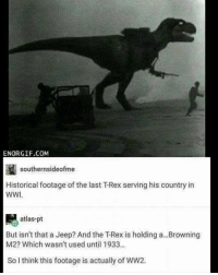 Jeep, Historical, and Ww2: ENORGIF.COM  southernsideofme  Historical footage of the last TRex serving his country in  WWI  atlas-pt  But isn't that a Jeep? And the T-Rex is holding a...Browning  M2? Which wasn't used until 1933..  So think this footage is actually of WW2. <p>Cuando descubres que te intentan colar una foto de la Segunda Guerra Mundial como si fuera de la primera. Cuando todos sabemos que los dinosaurios fueron neutrales en la primera…</p>