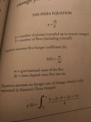 Me irl: enoug  THE PIZZA EQUATION  3b  8.  D= number of pizzas (rounded up to nearest integer)  D= number of Bros (including yourself)  Fquation assumes Bro hunger coefficient (h):  h(b)%3D  m = gravitational mass of the Bro  At = time elapsed since Bro last ate  %3D  Equation assumes no hunger rate of change, which is fully  expressed in Stinson's Pizza Integral:  08  {1+ [b /(b+1)]] × 3.4  p (b) 3=  8.  %3D Me irl