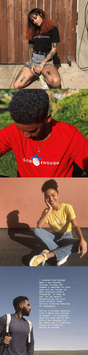 """be yourself and know that that's good enough"" 🌺  original Good Enough shirts are back. Shipping worldwide: https://t.co/uyhCVwl3Wy https://t.co/xalmTwSKyw: ENOUGH  OD  SOKE   OOD  ENOUGH   GOOD ENOU   I created Good Enough  halfway  through college and  needed a reminder to slow  when I was  down and not stress to  meet everyone else's  standards, or even my  own. To let myself  determine my own self  Worth without other  factors creating feelings  of inadequacy.  Now as a college graduate  with a whole new outlook  on myself, I'm bringing  back the same shirts but  with a newo meaning for  me. Every day I'm getting  better at accepting  myself as enough. ""be yourself and know that that's good enough"" 🌺  original Good Enough shirts are back. Shipping worldwide: https://t.co/uyhCVwl3Wy https://t.co/xalmTwSKyw"