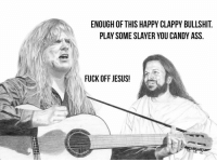 Ass, Candy, and Fucking: ENOUGH OF THIS HAPPY CLAPPY BULLSHIT.  PLAY SOME SLAYER YOU CANDY ASS  FUCK OFF JESUS! ~Patrick