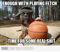Da real shit -.- ----JP: ENOUGH WITH PLAYING FETCH  TIME FOR SOMEREALSHIT  9GAG  COM/GAG/ 5340833 Da real shit -.- ----JP