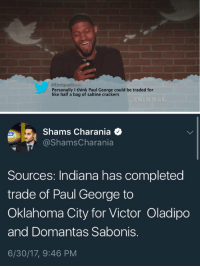 RT @rodger_sherman: Checks out https://t.co/Zx0uKDkbDr: @Enrique  Personally I think Paul George could be traded for  like half a bag of saltine crackers  #KLMMEL.   Shams Charania Q  @ShamsCharania  CAL  Sources: Indiana has completed  trade of Paul George to  Oklahoma City for Victor Oladipo  and Domantas Sabonis.  6/30/17, 9:46 PM RT @rodger_sherman: Checks out https://t.co/Zx0uKDkbDr