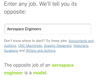 """Meme, New York, and Http: Enter any job. We'll tell you its  opposite:  Aerospace Engineers  Don't know where to start? Try these jobs: Accountants and  Auditors, CNC Machinists, Graphic Designers, Historians,  Surgeons and Writers and Authors.  The opposite job of an aerospace  engineer is a model. <p>Sourced from New York Times, meme potential outlook is strong via /r/MemeEconomy <a href=""""http://ift.tt/2hKwtfS"""">http://ift.tt/2hKwtfS</a></p>"""