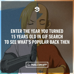 9gag, Dank, and Gif: ENTER THE YEAR YOU TURNED  15 YEARS OLD IN GIF SEARCH  TO SEE WHAT'S POPULAR BACK THEN  a 9GAG.COMIAPP And others guess their age.