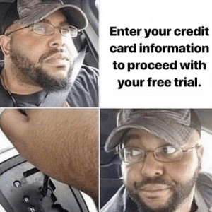 Not going to happen!: Enter your credit  card information  to proceed with  your free trial. Not going to happen!