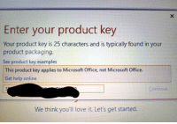 key: Enter your product key  Your product key is 25 characters and is typically found in your  product packaging.  See product key examples  This product key applies to Microsoft Office, not Microsoft Office  Get help online  Continue  We think you'll love it. Let's get started.