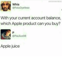 Apple, Funny, and Juice: ENTERTAININGTIMELINE  Whis  @FoluOyefeso  With your current account balance,  which Apple product can you buy?  @Paulius98  Apple juice Lmaoo 😭😭😂