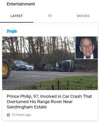 latest: Entertainmen  LATEST  TV  MOVIES  People  Prince Philip, 97, Involved in Car Crash That  Overturned His Range Rover Near  Sandringham Estate  10 hours ago