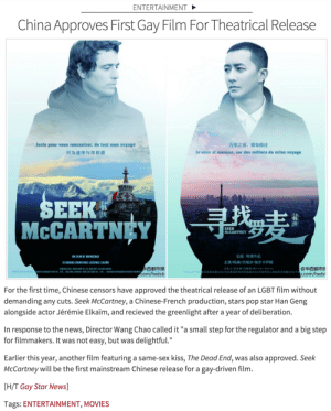"surprisebitch: (via OUT) i think it's pretty progressive because we're getting an LGBT film depicting an interracial couple considering LGBT cinema always feature white couples.. its very seldom to see an Asian person as a love interest in an LGBT film so it's a good start : ENTERTAINMENT  China Approves First Gay Film For Theatrical Release  Juste pour vous rencontrer, de tout mon voyage  只为途中与你相遇  万里之遥,擦身而过  le vous ai manqué, sur des milliers de miles voyage  EEK  McCARTNEY  庚  SEEK  McCARTNEY  王超导演作品  主演/R庚/杰瑞米·埃尔卡伊姆  N FILM DE WANCRAD  西都市报  com/hxdsb  @华西都市扎  com/hxds  '勾妙金り験公司/1t率6欹2]代文化存狈發匈/武汉肉勾人抑视芯汱@g陨公司/   For the first time, Chinese censors have approved the theatrical release of an LGBT film without  demanding any cuts. Seek McCartney, a Chinese-French production, stars pop star Han Geng  alongside actor Jérémie Elkaim, and recieved the greenlight after a year of deliberation.  In response to the news, Director Wang Chao called it ""a small step for the regulator and a big step  for filmmakers. It was not easy, but was delightful.""  Earlier this year, another film featuring a same-sex kiss, The Dead End, was also approved. Seek  McCartney will be the first mainstream Chinese release for a gay-driven film.  H/T Gay Star News]  Tags: ENTERTAINMENT, MOVIES surprisebitch: (via OUT) i think it's pretty progressive because we're getting an LGBT film depicting an interracial couple considering LGBT cinema always feature white couples.. its very seldom to see an Asian person as a love interest in an LGBT film so it's a good start"