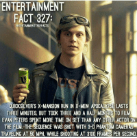 ~ Dc & Marvel Universe: ENTERTAINMENT  FACT 327  ENTERTAINMENTTRUEFACTS  LUICKSILVERS X-MANSION RUN IN X-MEN: APOCALYPSELASTS  THREE MINUTES BUT TOOK THREE AND A HALF EVAN PETERS SPENT MORE TIME ON SET THAN ANY ORHER ACTOR ON  THE FILM. THE SEQUENCE WAS SHOT WITH 3D PHANTOM CAMERAN  TRAVELING AT 50 MPH. WHILE SHOOTING AT 3100 FRAMES PER SECOND. ~ Dc & Marvel Universe