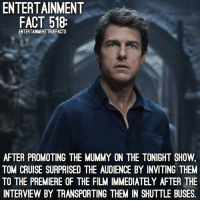 I would have loved to be an audience member for that show. I saw TheMummy today. I'll have my brief review for it up later: ENTERTAINMENT  FACT 518:  ENTERTAINMENTTRUEFACTS  AFTER PROMOTING THE MUMMY ON THE TONIGHT SHOW.  TOM CRUISE SURPRISED THE AUDIENCE BY INVITING THEM  TO THE PREMIERE OF THE FILM IMMEDIATELY AFTER THE  INTERVIEW BY TRANSPORTING THEM IN SHUTTLE BUSES. I would have loved to be an audience member for that show. I saw TheMummy today. I'll have my brief review for it up later