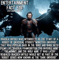 "I remember when DraculaUntold was supposed to be the start of the DarkUniverse. Boy am I glad it wasn't. What a terrible version they displayed of him. What are your thoughts on the film?: ENTERTAINMENT  FACT 519:  ENTERTAINMENTIRIEFACTS  DRACULA UNTOLD WAS INTENDED TO BE THE START OF A  REBOOT OF UNIVERSAL STUDIOS MONSTERS UNIVERSE""  THAT WAS POPULAR BACK IN THE 1930S AND 1940S WITH  FILMs LIKE DRACULA FRANKENSTEINYTHE INVISIBLE MAN  THE MUMMY AND THE WOLF MAN IT WAS LATER  REVEALED DRACULA UNTOLD WOULD NOT BE PART OF THE  REBOOT SERIES NOW KNOWN AS THE ""DARK UNIVERSE"". I remember when DraculaUntold was supposed to be the start of the DarkUniverse. Boy am I glad it wasn't. What a terrible version they displayed of him. What are your thoughts on the film?"