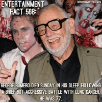 Very sad to hear this. RIP GeorgeRomero: ENTERTAINMENT  FACT 568  ENTERTAINMENTTRUEFACTS  GEORGE ROMERO DIED SUNDAY IN HIS SLEEP FOLLOWING  A BRIEF BUT AGGRESSIVE BATTLE WITH LUNG CANCER  HE WAS 77 Very sad to hear this. RIP GeorgeRomero