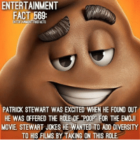 """Since today is WorldEmojiDay, here's a fact for TheEmojiMovie. 💩: ENTERTAINMENT  FACT 569  ENTERTAINMENTTRUEFACTS  PATRICK STEWART WAS EXCITED WHEN HE FOUND OUT  HE WAS OFFERED THE ROLE OF """"POOP"""" FOR THE EMOJ  HE WAS OFFERED THE ROLE OF TPOOP FOR THE EMOJ  MOVIE, STEWART JOKES HE WANTED TO ADD DIVERSITY  TO HIS FILMS BY TAKING ON THIS ROLE Since today is WorldEmojiDay, here's a fact for TheEmojiMovie. 💩"""