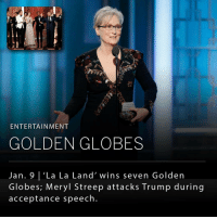 """Golden Globes, Hillary Clinton, and Memes: ENTERTAINMENT  GOLDEN GLOBES  Jan. 9  'La La Land' wins seven Golden  Globes, Meryl Streep attacks Trump during  acceptance speech La La Land dominated last night's Golden Globes by winning seven awards including wins by stars Ryan Gosling and Emma Stone. Moonlight won best picture for drama. _ Worth noting, Meryl Streep, who was honored at the Golden Globes with a lifetime achievement award, took to the stage to denounce President Elect Donald Trump. The actress denounced Trump's campaign rhetoric and criticized him for mocking a disabled reporter. """"There was one performance this year that stunned me… """"Not because it was good; there was nothing good about it. But it was effective and it did its job. It made its intended audience laugh, and show their teeth. """"It was that moment when the person asking to sit in the most respected seat in our country imitated a disabled reporter,"""" she said, referring to a speech by Mr. Trump in 2015 seeming to mock a disabled reporter for The New York Times _ In an interview this morning, Mr. Trump said """"I was never mocking anyone…I was calling into question a reporter who had gotten nervous because he had changed his story… People keep saying I intended to mock the reporter's disability, as if Meryl Streep and others could read my mind, and I did no such thing,"""" he said in the interview. """"And remember, Meryl Streep introduced Hillary Clinton at her convention, and a lot of these people supported Hillary."""" _ Despite receiving a large applaud for her remarks, many conservative reporters criticized her for bringing politics into the show."""