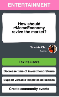 Get your fair share of the new meta and invest!! via /r/MemeEconomy https://ift.tt/2IaFtVi: ENTERTAINMENT  How should  r/MemeEconomy  revive the market?  'Frankie Cla...  Author  Tax its users  Decrease time of investment returns  Support versatile templates not memes  Create community events Get your fair share of the new meta and invest!! via /r/MemeEconomy https://ift.tt/2IaFtVi