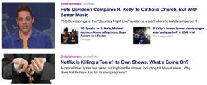 "Church, Complex, and Funny: Entertainment HuffPost  Pete Davidson Compares R. Kelly To Catholic Church, But With  Better Music  Pete Davidson gave the ""Saturday Night Live"" audience a start when he boldlycompared R  YG Speaks on R. Kelly, Michael  Jackson Abuse Allegations; Says  Racism Is a Factor  Complex  R Kelly's former lawyer claims singer  was 'guilty as hell' in 2008 trial  The Independent  Entertainment Motley Fool  Netflix Is Killing a Ton of Its Own Shows. What's Going On?  A cancellation spree has taken out high-profile shows, including hit Marvel series. Why  does Netflix have it in for its own programs? My Yahoo feed makes it looks like Pete Davidson is letting money slip through his fingers"