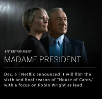 "Memes, Netflix, and Focus: ENTERTAINMENT  MADAME PRESIDENT  Dec. 5 | Netflix announced it will film the  sixth and final season of ""House of Cards,""  with a focus on Robin Wright as lead Netflix announced on Monday that they will film the sixth and final season of ""House of Cards."" According to Netflix, the final season will not include Kevin Spacey, who after leading the show to critical acclaim, was fired due to multiple allegations of sexual assault. Robin Wright, who plays Claire Underwood, will be the lead role."