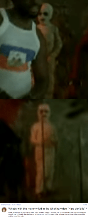 """Hips Don't Lie, Music, and Shakira: Entertainment&Music > Music  Next>  What's with the mummy kid in the Shakira video """"Hips don't lie""""?  In the background of the Shakira video """"Hips don't lie"""" there's a mummy kids looking around. Watch it real close and  you will see it. What is the significance of the mummy kid? I've been trying to figure this out for a while now and it's  making me a little nuts. stillhereunfortunately:  shakira is cursed and if her hips are dishonest, even once, the mummy will take her soul   @alliavargas yo Allie your from barranquilla, isnt the mummy part of carnaval? thats what i thought but idk if thats true,. also i miss u  3 3 3 3"""